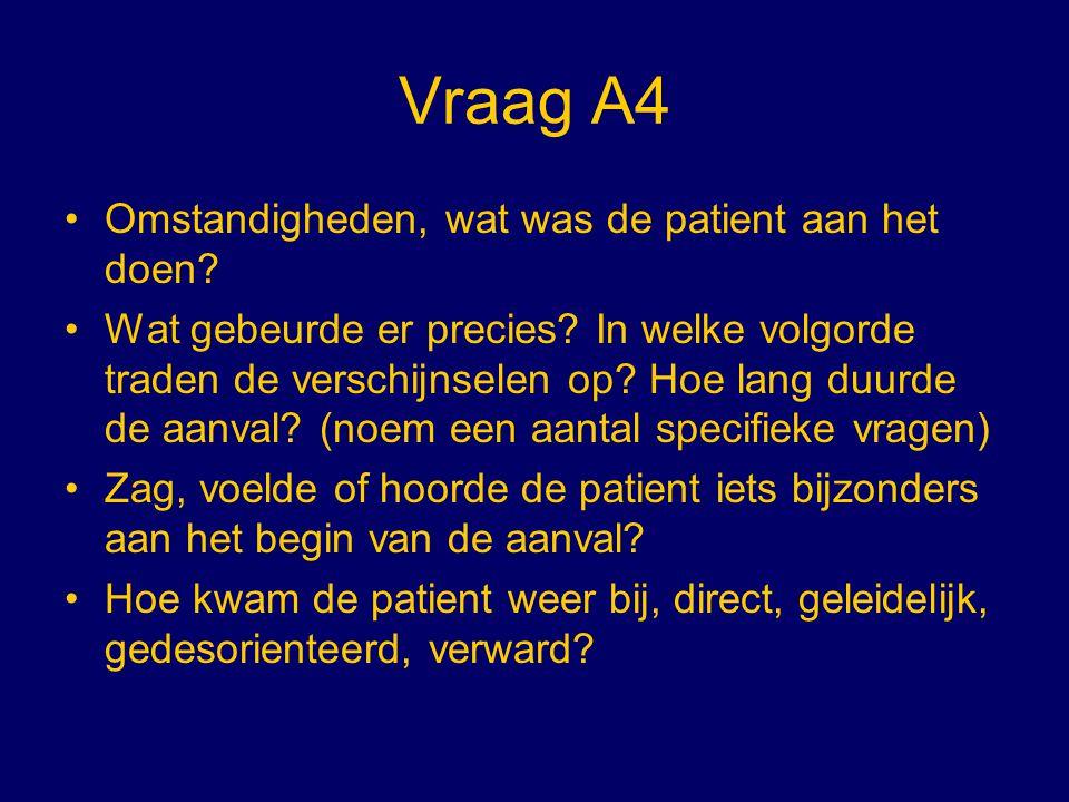 Vraag A4 Omstandigheden, wat was de patient aan het doen? Wat gebeurde er precies? In welke volgorde traden de verschijnselen op? Hoe lang duurde de a