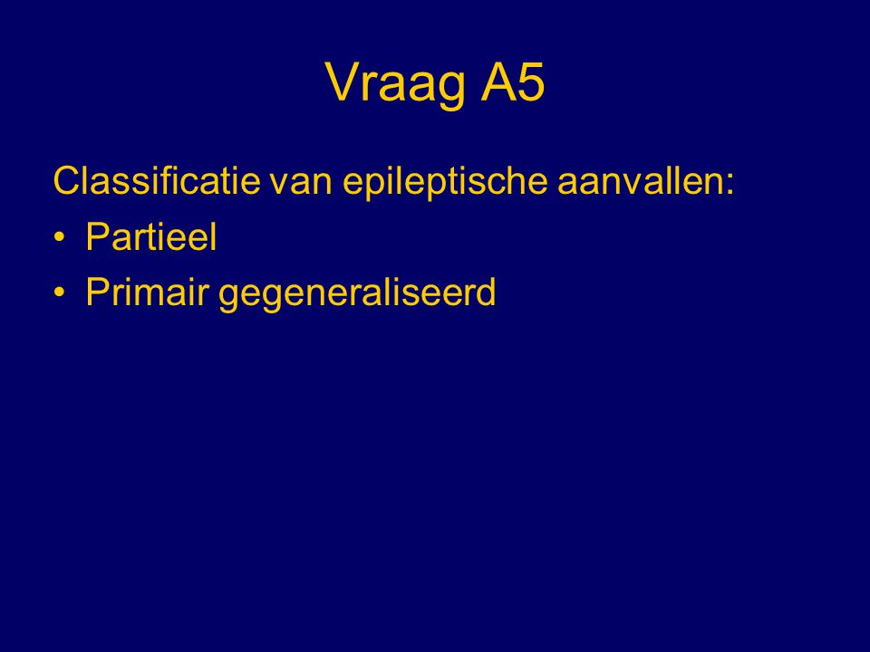 Vraag A5 Classificatie van epileptische aanvallen: Partieel Primair gegeneraliseerd
