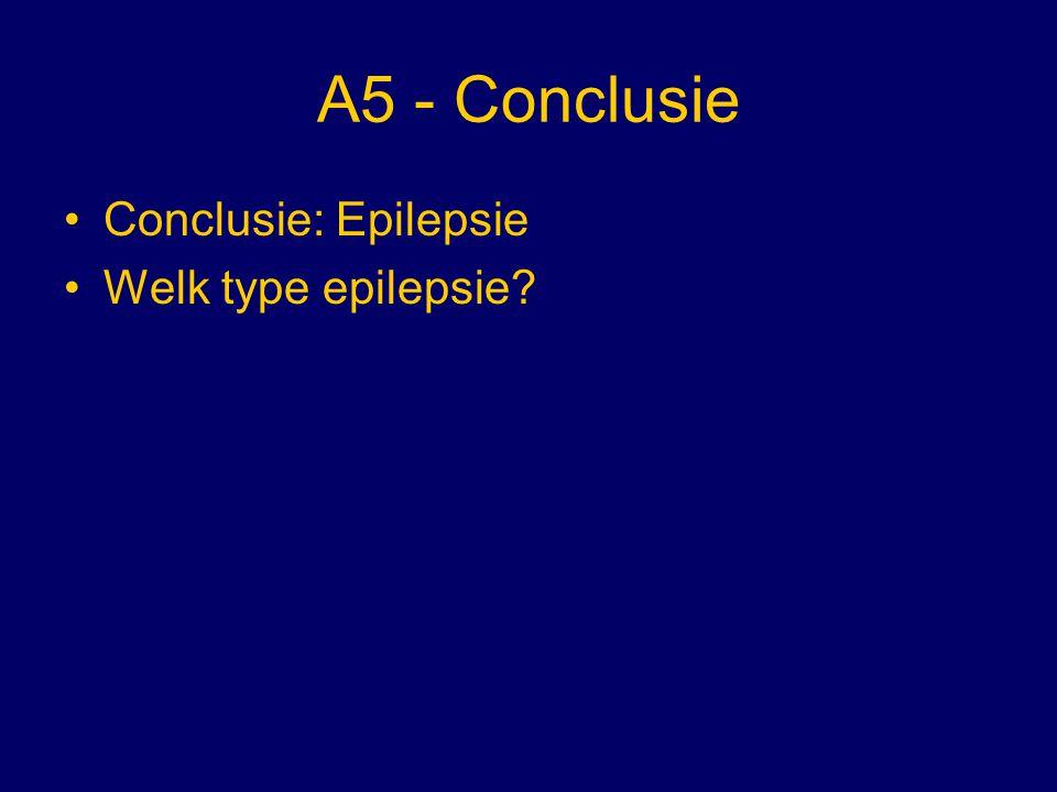A5 - Conclusie Conclusie: Epilepsie Welk type epilepsie?