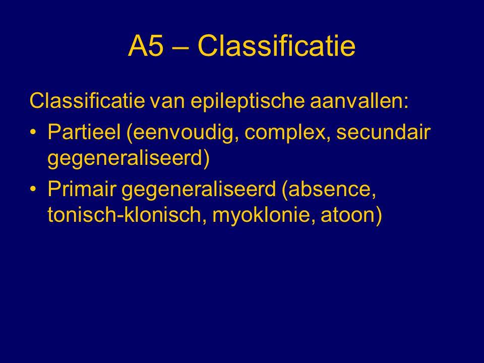 A5 – Classificatie Classificatie van epileptische aanvallen: Partieel (eenvoudig, complex, secundair gegeneraliseerd) Primair gegeneraliseerd (absence
