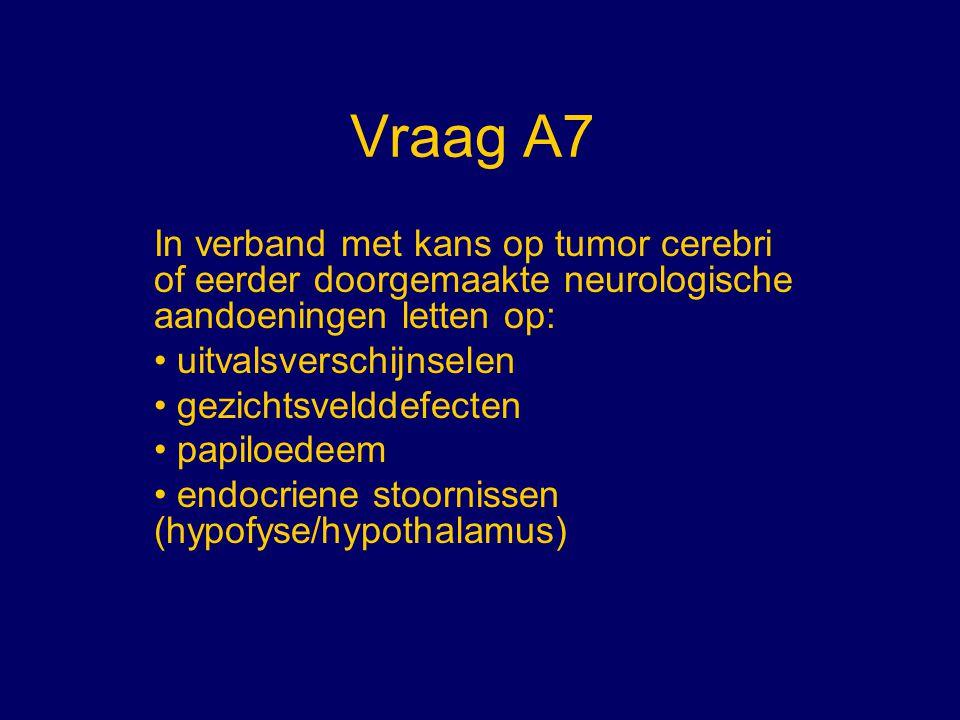 Vraag A7 In verband met kans op tumor cerebri of eerder doorgemaakte neurologische aandoeningen letten op: uitvalsverschijnselen gezichtsvelddefecten