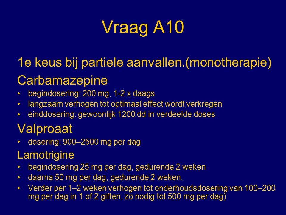 Vraag A10 1e keus bij partiele aanvallen.(monotherapie) Carbamazepine begindosering: 200 mg, 1-2 x daags langzaam verhogen tot optimaal effect wordt v