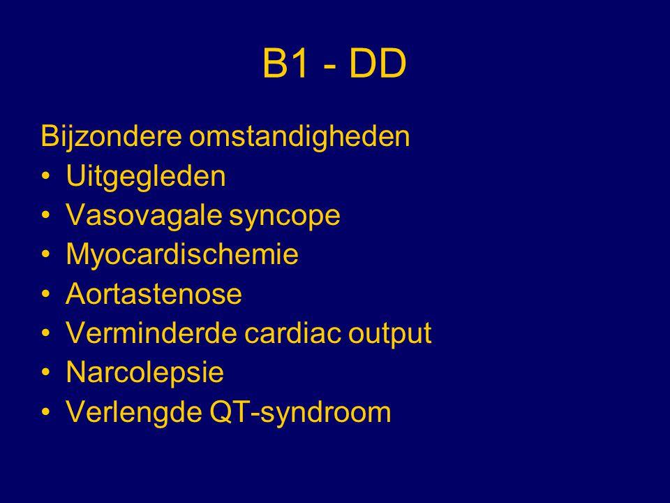 B1 - DD Bijzondere omstandigheden Uitgegleden Vasovagale syncope Myocardischemie Aortastenose Verminderde cardiac output Narcolepsie Verlengde QT-synd