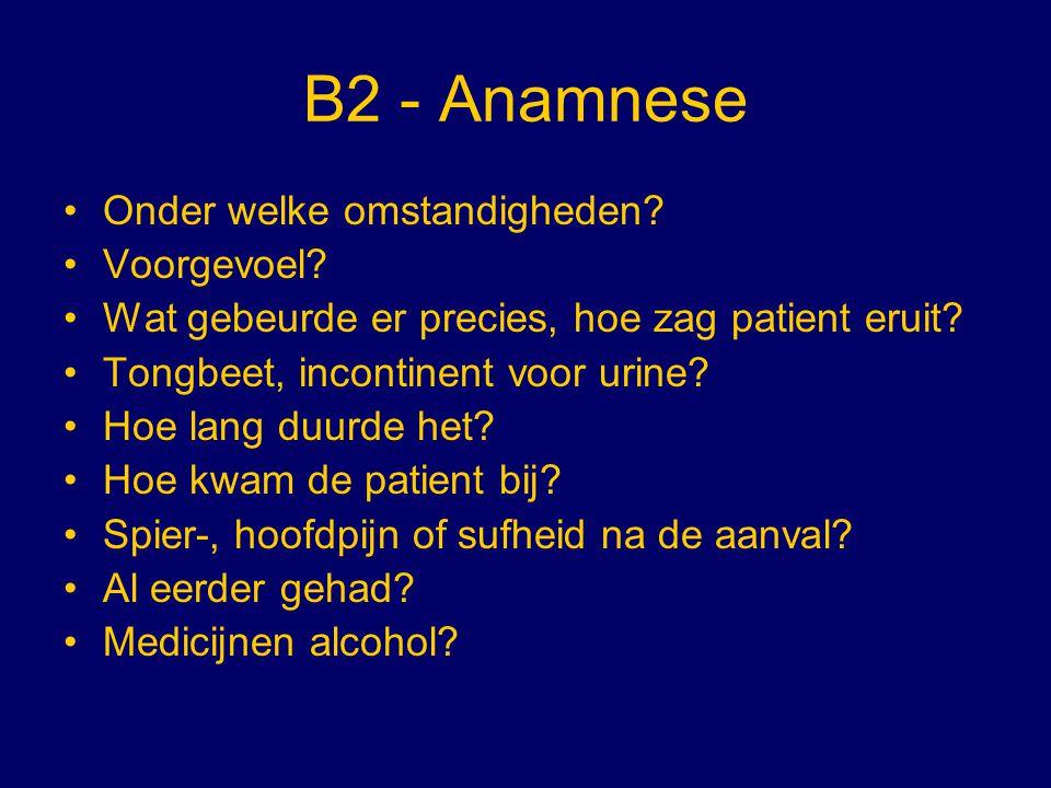 B2 - Anamnese Onder welke omstandigheden? Voorgevoel? Wat gebeurde er precies, hoe zag patient eruit? Tongbeet, incontinent voor urine? Hoe lang duurd