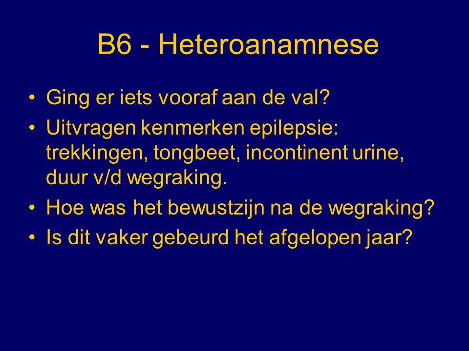 B6 - Heteroanamnese Ging er iets vooraf aan de val? Uitvragen kenmerken epilepsie: trekkingen, tongbeet, incontinent urine, duur v/d wegraking. Hoe wa