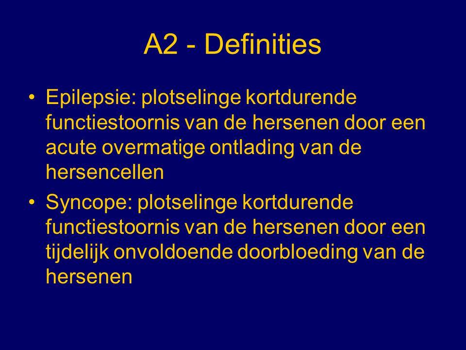 A2 - Definities Epilepsie: plotselinge kortdurende functiestoornis van de hersenen door een acute overmatige ontlading van de hersencellen Syncope: pl