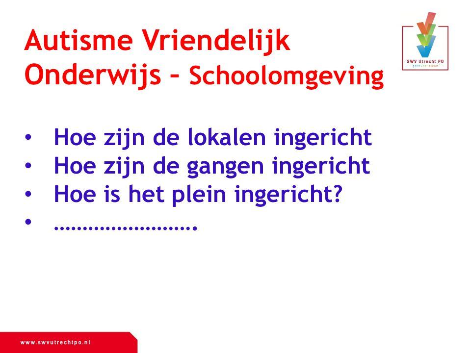 Autisme Vriendelijk Onderwijs – Schoolomgeving Hoe zijn de lokalen ingericht Hoe zijn de gangen ingericht Hoe is het plein ingericht? …………………….