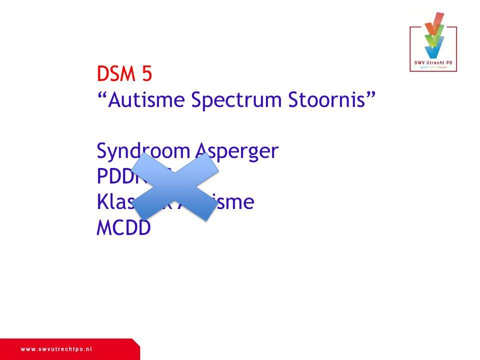 "DSM 5 ""Autisme Spectrum Stoornis"" Syndroom Asperger PDDNOS Klassiek Autisme MCDD"