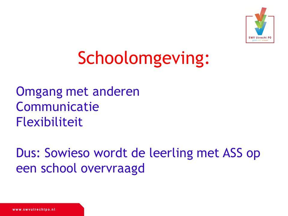 oons Schoolomgeving: Omgang met anderen Communicatie Flexibiliteit Dus: Sowieso wordt de leerling met ASS op een school overvraagd