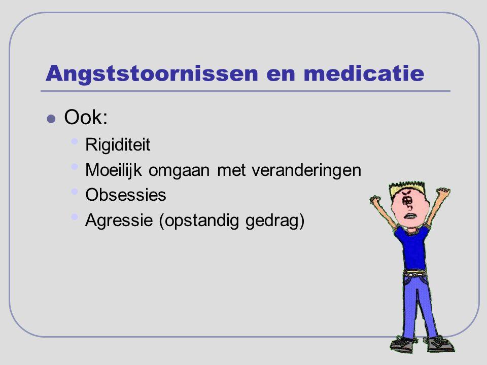 Angststoornissen en medicatie Ook: Rigiditeit Moeilijk omgaan met veranderingen Obsessies Agressie (opstandig gedrag)