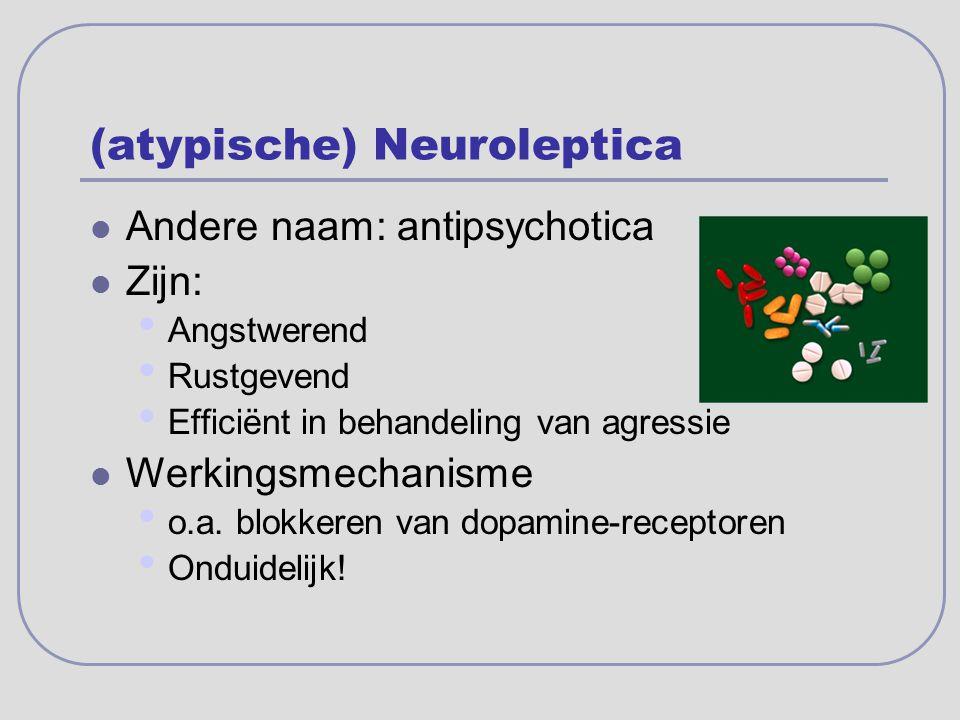 (atypische) Neuroleptica Andere naam: antipsychotica Zijn: Angstwerend Rustgevend Efficiënt in behandeling van agressie Werkingsmechanisme o.a. blokke