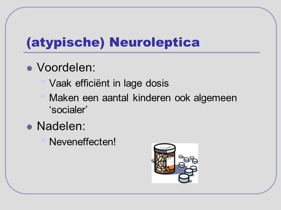 (atypische) Neuroleptica Voordelen: Vaak efficiënt in lage dosis Maken een aantal kinderen ook algemeen 'socialer' Nadelen: Neveneffecten!