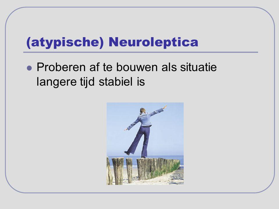 (atypische) Neuroleptica Proberen af te bouwen als situatie langere tijd stabiel is