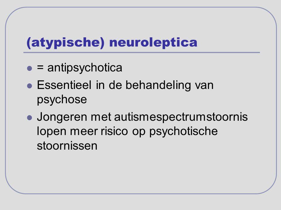 (atypische) neuroleptica = antipsychotica Essentieel in de behandeling van psychose Jongeren met autismespectrumstoornis lopen meer risico op psychoti