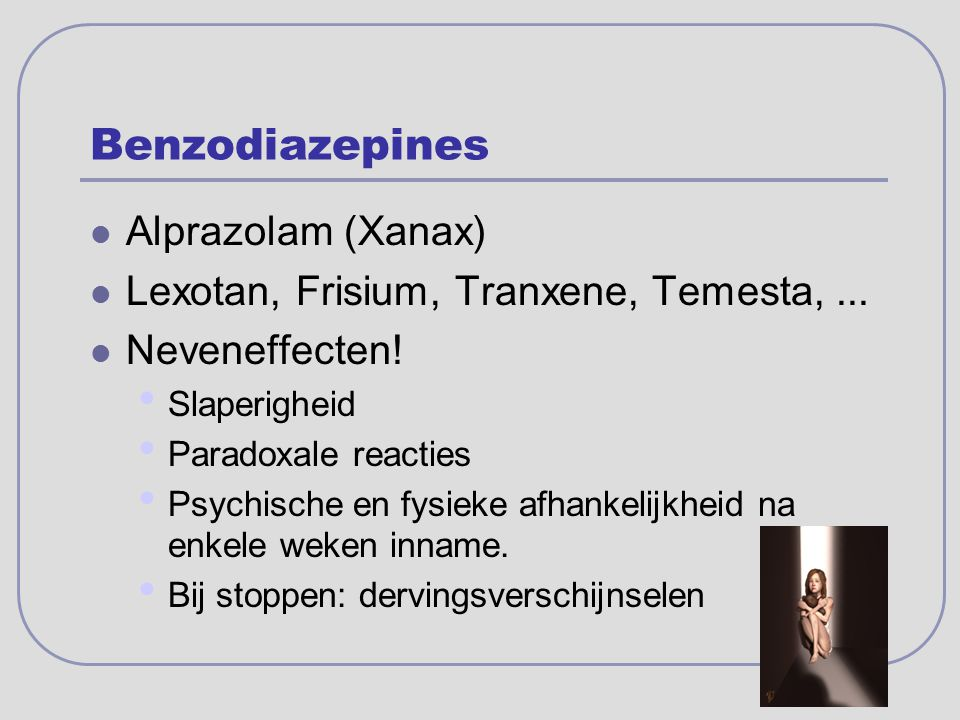Benzodiazepines Alprazolam (Xanax) Lexotan, Frisium, Tranxene, Temesta,... Neveneffecten! Slaperigheid Paradoxale reacties Psychische en fysieke afhan