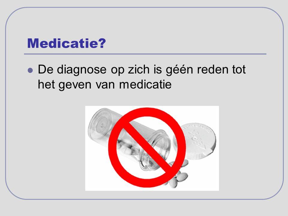 Medicatie? De diagnose op zich is géén reden tot het geven van medicatie