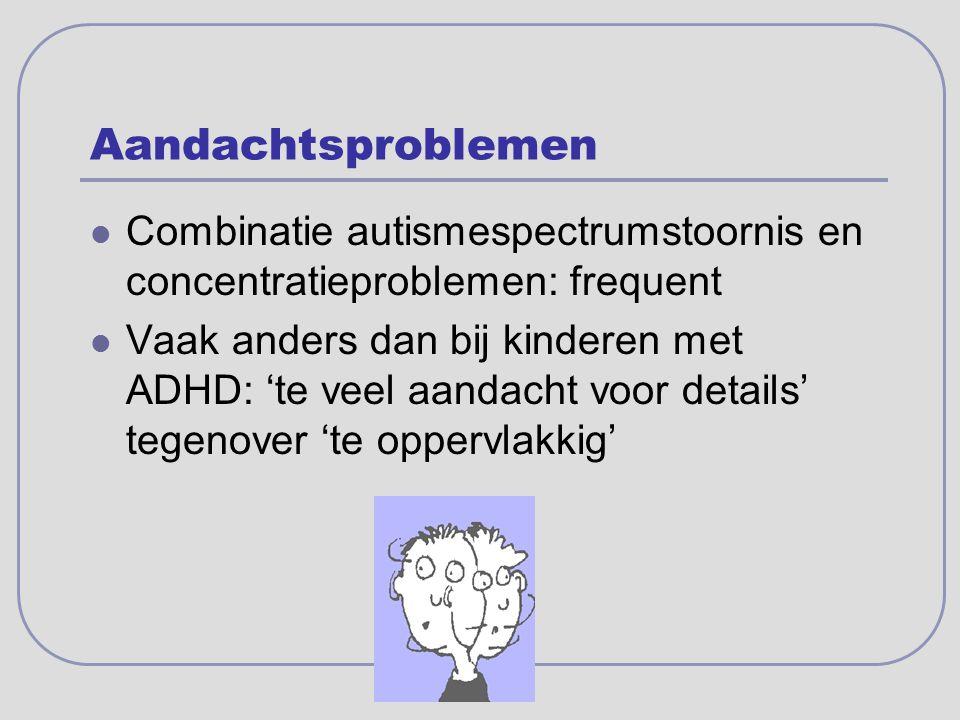 Aandachtsproblemen Combinatie autismespectrumstoornis en concentratieproblemen: frequent Vaak anders dan bij kinderen met ADHD: 'te veel aandacht voor