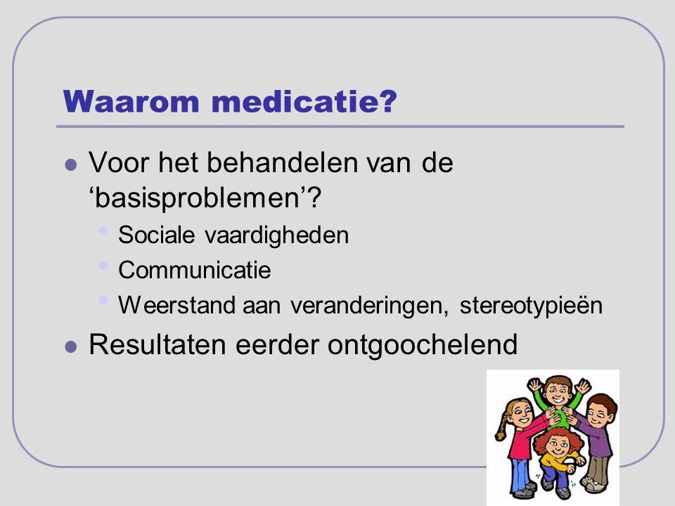 Waarom medicatie? Voor het behandelen van de 'basisproblemen'? Sociale vaardigheden Communicatie Weerstand aan veranderingen, stereotypieën Resultaten