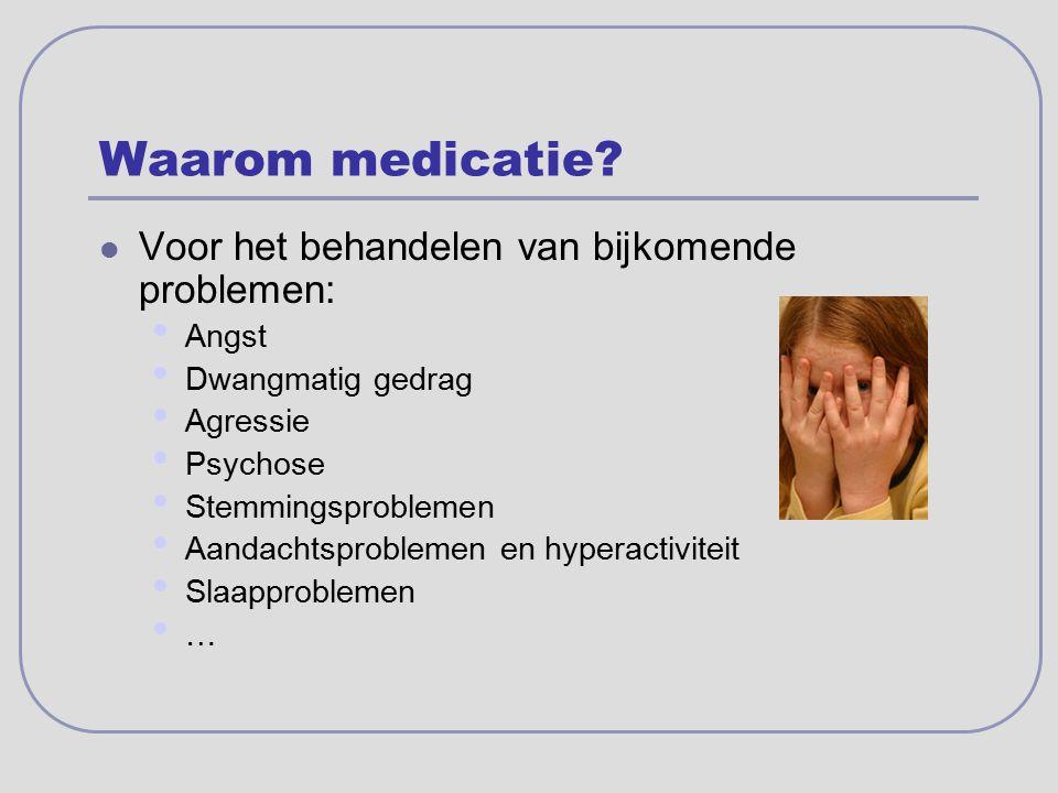 Waarom medicatie? Voor het behandelen van bijkomende problemen: Angst Dwangmatig gedrag Agressie Psychose Stemmingsproblemen Aandachtsproblemen en hyp