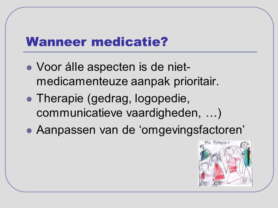 Wanneer medicatie? Voor álle aspecten is de niet- medicamenteuze aanpak prioritair. Therapie (gedrag, logopedie, communicatieve vaardigheden, …) Aanpa