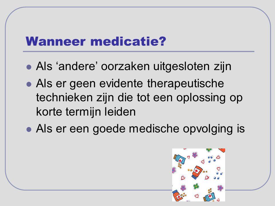 Wanneer medicatie? Als 'andere' oorzaken uitgesloten zijn Als er geen evidente therapeutische technieken zijn die tot een oplossing op korte termijn l