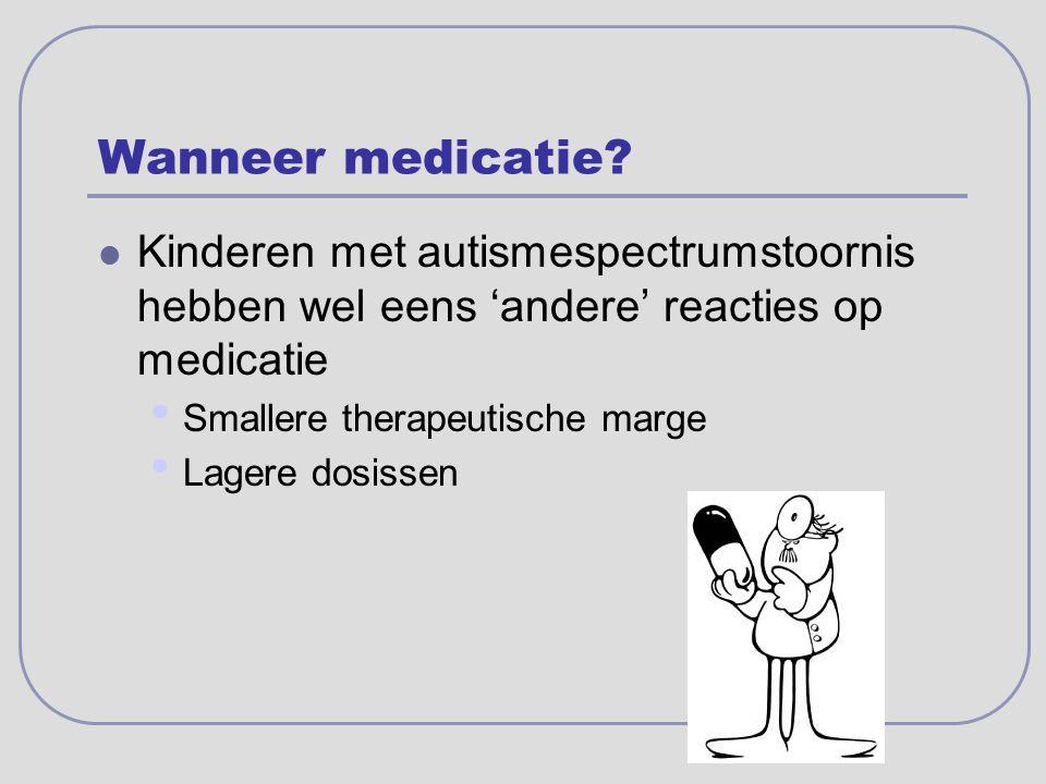 Wanneer medicatie? Kinderen met autismespectrumstoornis hebben wel eens 'andere' reacties op medicatie Smallere therapeutische marge Lagere dosissen