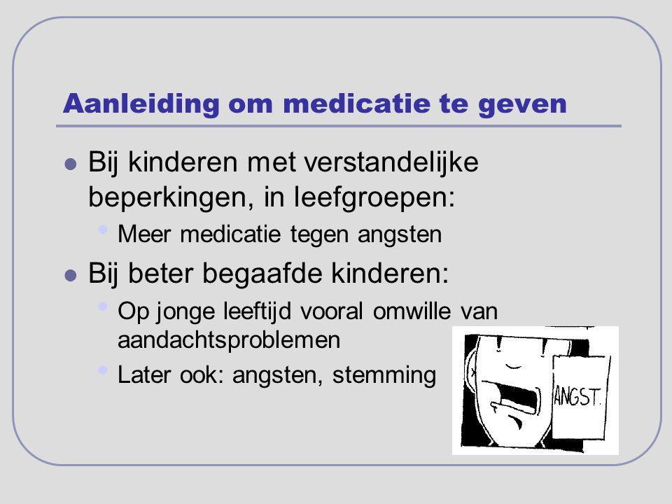 Aanleiding om medicatie te geven Bij kinderen met verstandelijke beperkingen, in leefgroepen: Meer medicatie tegen angsten Bij beter begaafde kinderen