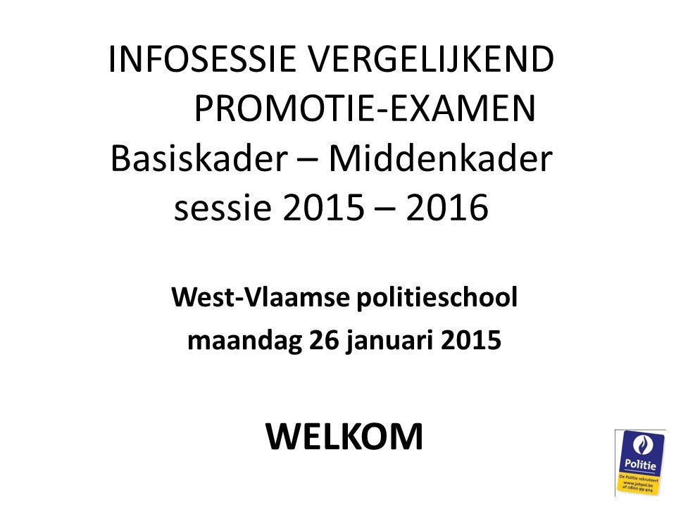 INFOSESSIE VERGELIJKEND PROMOTIE-EXAMEN Basiskader – Middenkader sessie 2015 – 2016 West-Vlaamse politieschool maandag 26 januari 2015 WELKOM