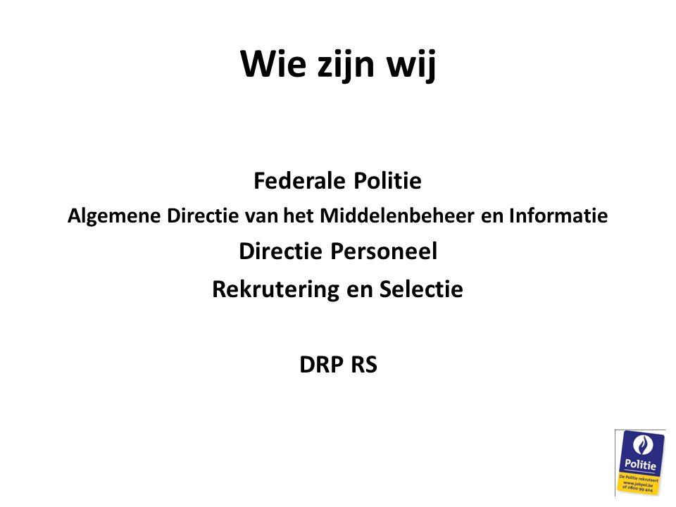Wie zijn wij Federale Politie Algemene Directie van het Middelenbeheer en Informatie Directie Personeel Rekrutering en Selectie DRP RS