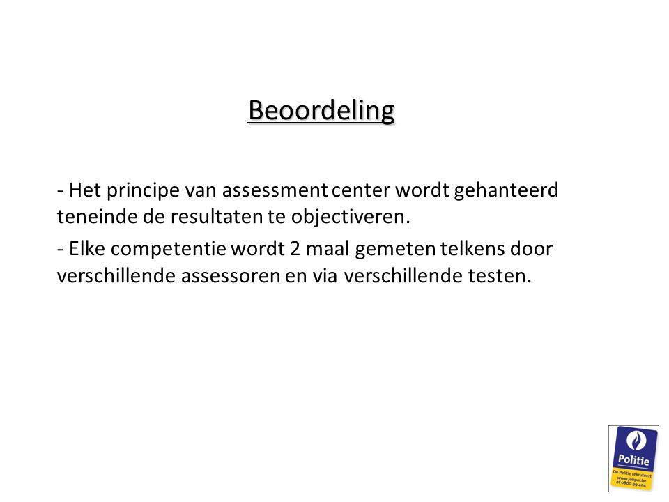 Beoordeling - Het principe van assessment center wordt gehanteerd teneinde de resultaten te objectiveren. - Elke competentie wordt 2 maal gemeten telk