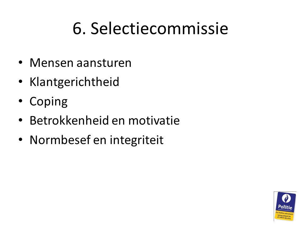 6. Selectiecommissie Mensen aansturen Klantgerichtheid Coping Betrokkenheid en motivatie Normbesef en integriteit
