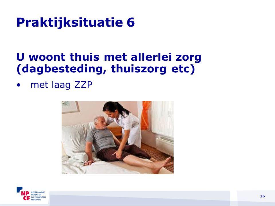 Praktijksituatie 6 U woont thuis met allerlei zorg (dagbesteding, thuiszorg etc) met laag ZZP 16
