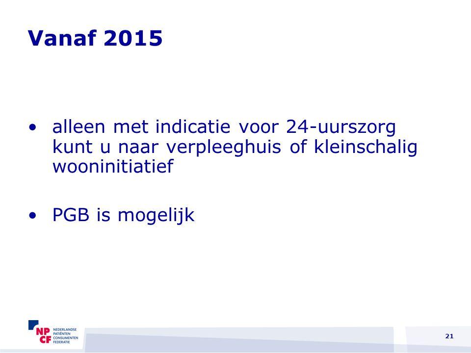 Vanaf 2015 alleen met indicatie voor 24-uurszorg kunt u naar verpleeghuis of kleinschalig wooninitiatief PGB is mogelijk 21