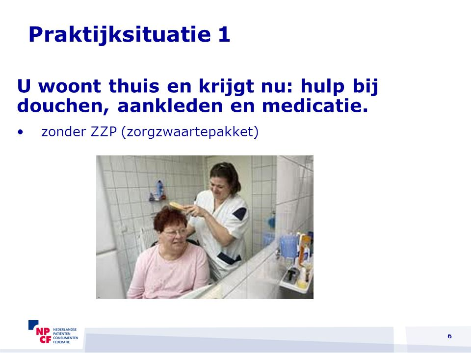 6 U woont thuis en krijgt nu: hulp bij douchen, aankleden en medicatie. zonder ZZP (zorgzwaartepakket) Praktijksituatie 1
