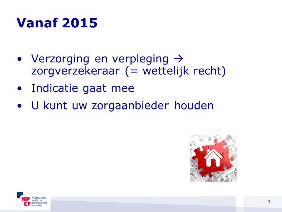 Vanaf 2015 Verzorging en verpleging  zorgverzekeraar (= wettelijk recht) Indicatie gaat mee U kunt uw zorgaanbieder houden 7