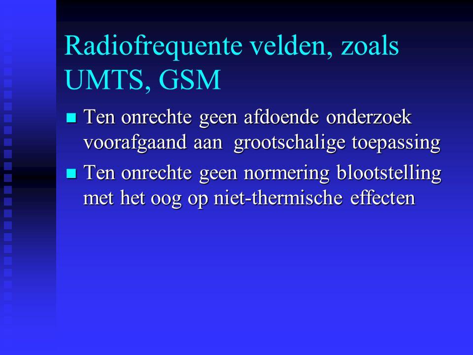Radiofrequente velden, zoals UMTS, GSM Ten onrechte geen afdoende onderzoek voorafgaand aan grootschalige toepassing Ten onrechte geen afdoende onderzoek voorafgaand aan grootschalige toepassing Ten onrechte geen normering blootstelling met het oog op niet-thermische effecten Ten onrechte geen normering blootstelling met het oog op niet-thermische effecten