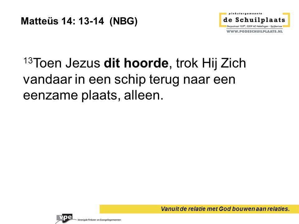 Vanuit de relatie met God bouwen aan relaties. 13 Toen Jezus dit hoorde, trok Hij Zich vandaar in een schip terug naar een eenzame plaats, alleen. Mat