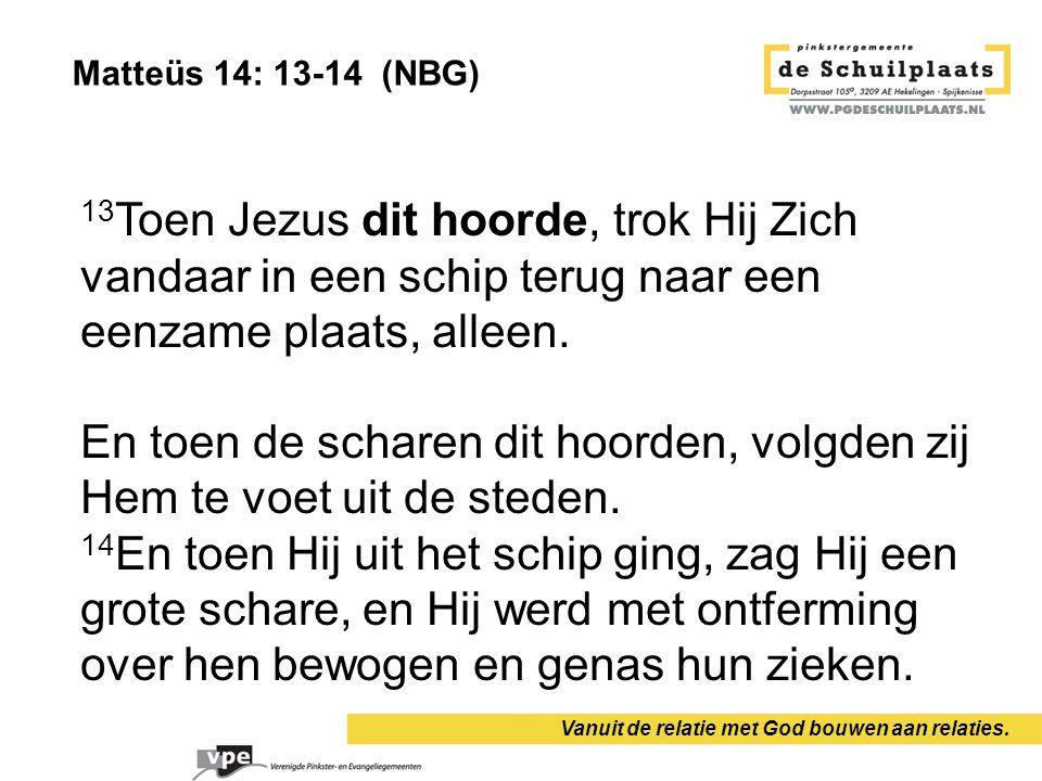 Vanuit de relatie met God bouwen aan relaties. 13 Toen Jezus dit hoorde, trok Hij Zich vandaar in een schip terug naar een eenzame plaats, alleen. En
