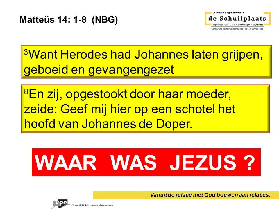 Matteüs 14: 1-8 (NBG) Vanuit de relatie met God bouwen aan relaties. 3 Want Herodes had Johannes laten grijpen, geboeid en gevangengezet 8 En zij, opg