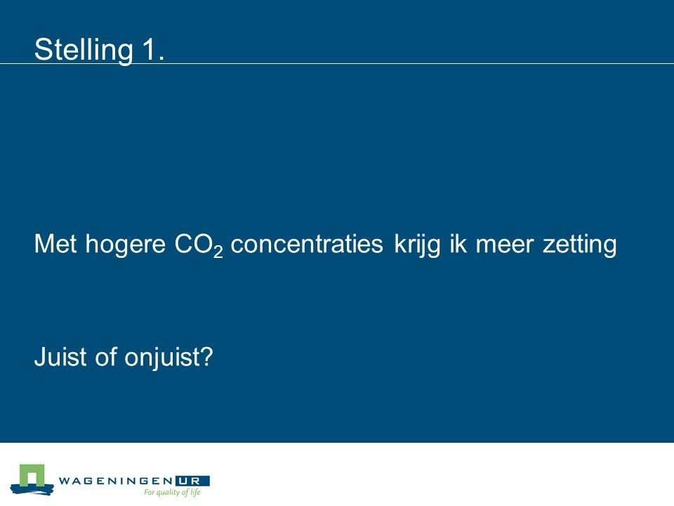 Stelling 1. Met hogere CO 2 concentraties krijg ik meer zetting Juist of onjuist