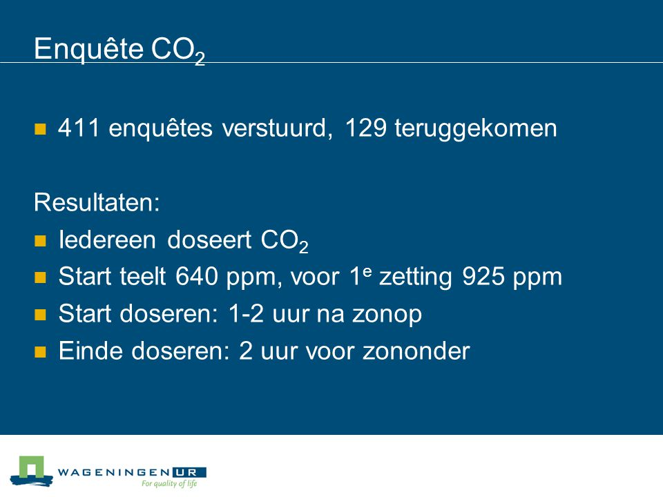 Enquête CO 2 411 enquêtes verstuurd, 129 teruggekomen Resultaten: Iedereen doseert CO 2 Start teelt 640 ppm, voor 1 e zetting 925 ppm Start doseren: 1-2 uur na zonop Einde doseren: 2 uur voor zononder