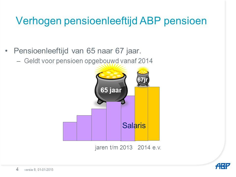 Verhogen pensioenleeftijd ABP pensioen Pensioenleeftijd van 65 naar 67 jaar. –Geldt voor pensioen opgebouwd vanaf 2014 4 65 jaar jaren t/m 2013 2014 e