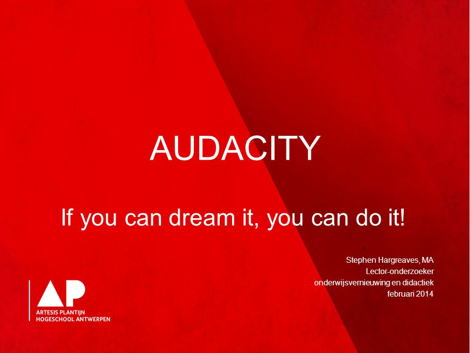 AUDACITY If you can dream it, you can do it! Stephen Hargreaves, MA Lector-onderzoeker onderwijsvernieuwing en didactiek februari 2014