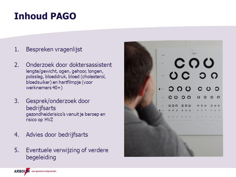 Inhoud PAGO 1.Bespreken vragenlijst 2.Onderzoek door doktersassistent lengte/gewicht, ogen, gehoor, longen, polsslag, bloeddruk, bloed (cholesterol, bloedsuiker) en hartfilmpje (voor werknemers 40+) 3.Gesprek/onderzoek door bedrijfsarts gezondheidsrisico's vanuit je beroep en risico op HVZ 4.Advies door bedrijfsarts 5.Eventuele verwijzing of verdere begeleiding