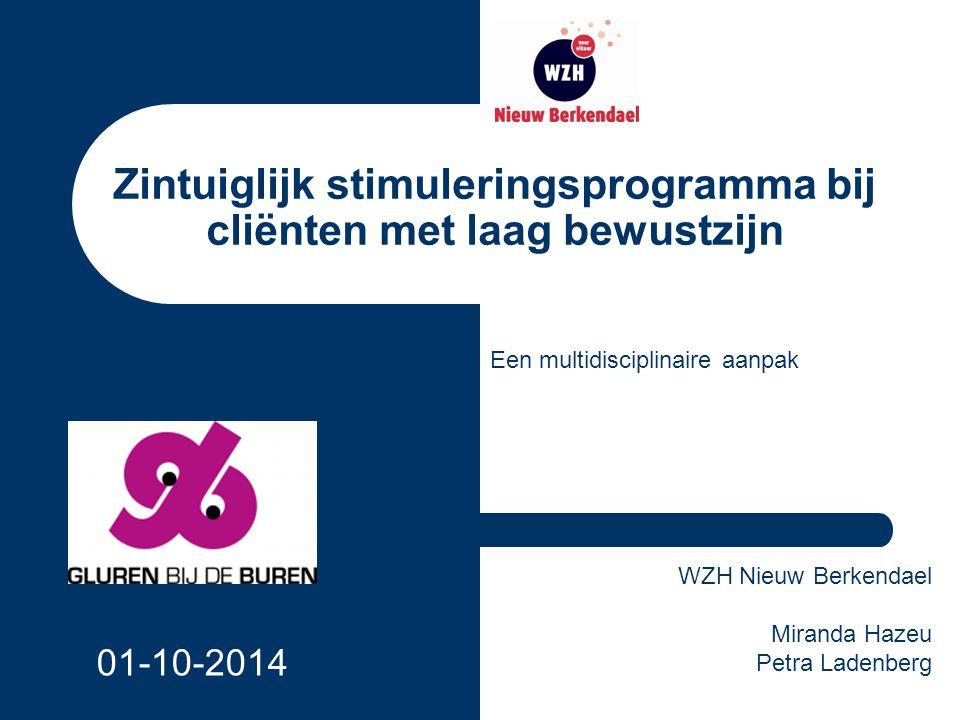 Zintuiglijk stimuleringsprogramma bij cliënten met laag bewustzijn Een multidisciplinaire aanpak WZH Nieuw Berkendael Miranda Hazeu Petra Ladenberg 01-10-2014