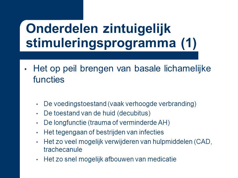 Onderdelen zintuigelijk stimuleringsprogramma (1) Het op peil brengen van basale lichamelijke functies De voedingstoestand (vaak verhoogde verbranding) De toestand van de huid (decubitus) De longfunctie (trauma of verminderde AH) Het tegengaan of bestrijden van infecties Het zo veel mogelijk verwijderen van hulpmiddelen (CAD, trachecanule Het zo snel mogelijk afbouwen van medicatie