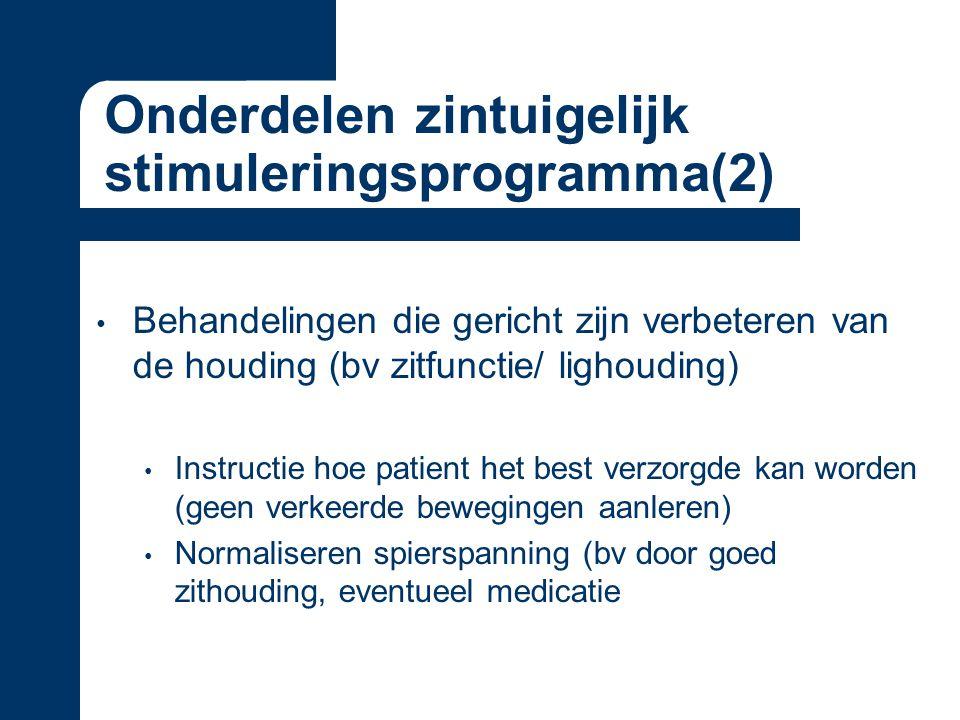 Onderdelen zintuigelijk stimuleringsprogramma(2) Behandelingen die gericht zijn verbeteren van de houding (bv zitfunctie/ lighouding) Instructie hoe patient het best verzorgde kan worden (geen verkeerde bewegingen aanleren) Normaliseren spierspanning (bv door goed zithouding, eventueel medicatie