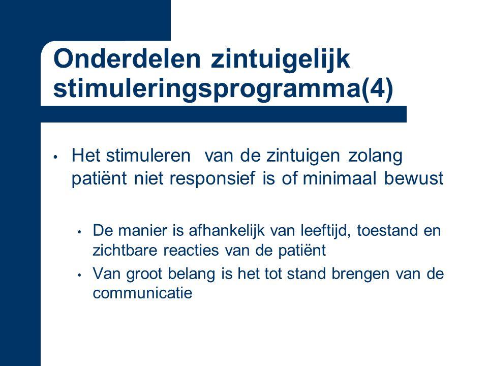 Onderdelen zintuigelijk stimuleringsprogramma(4) Het stimuleren van de zintuigen zolang patiënt niet responsief is of minimaal bewust De manier is afhankelijk van leeftijd, toestand en zichtbare reacties van de patiënt Van groot belang is het tot stand brengen van de communicatie