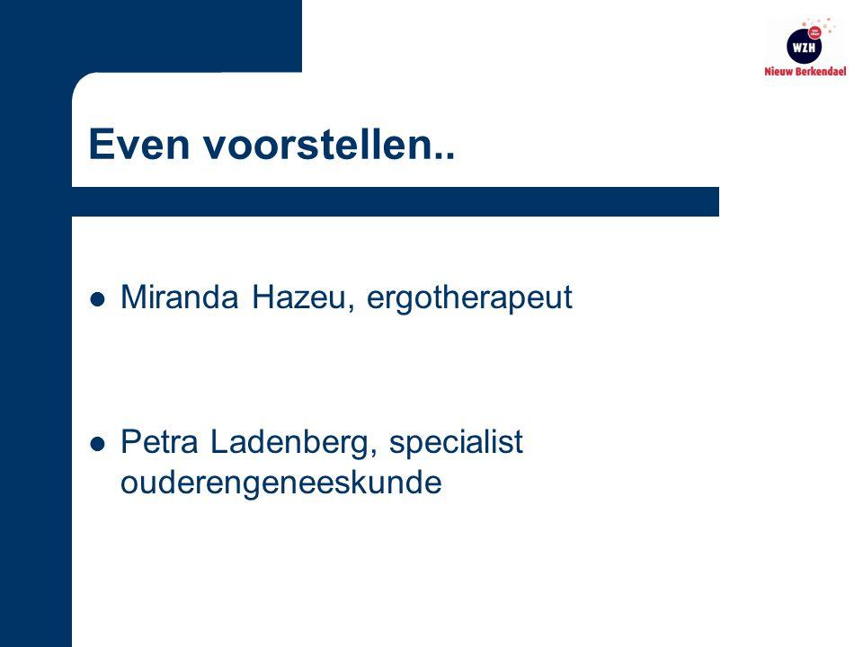 Even voorstellen.. Miranda Hazeu, ergotherapeut Petra Ladenberg, specialist ouderengeneeskunde