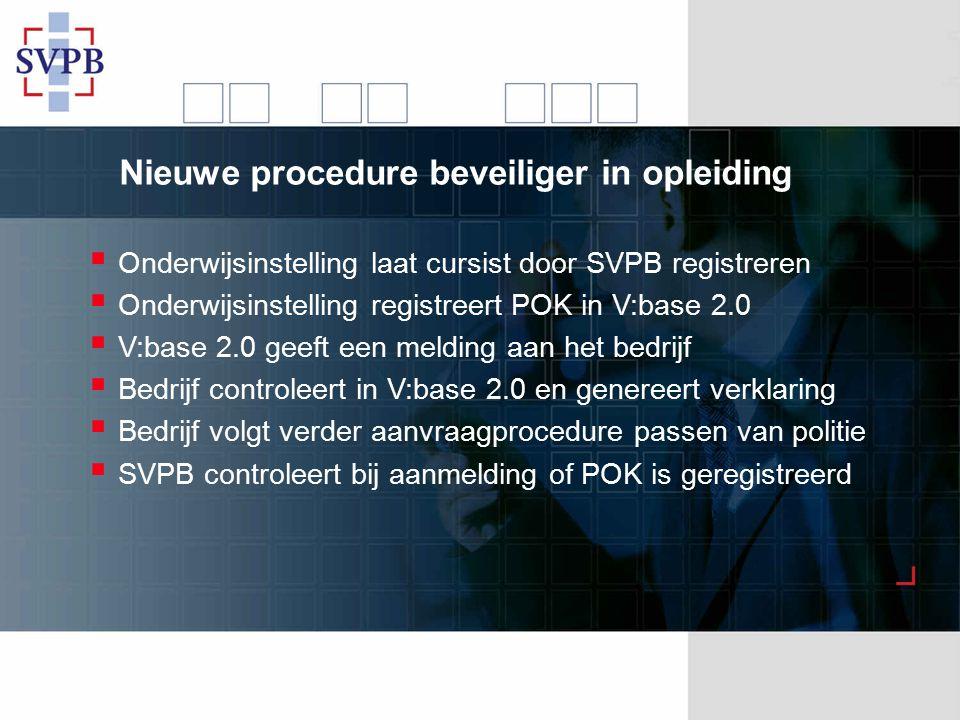 Nieuwe procedure beveiliger in opleiding  Onderwijsinstelling laat cursist door SVPB registreren  Onderwijsinstelling registreert POK in V:base 2.0